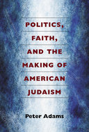 Book cover for 'Politics, Faith, and the Making of American Judaism'