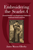 Product cover for 'Embroidering the Scarlet A: Unwed Mothers and Illegitimate Children in American Fiction and Film'