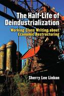 Product cover for 'The Half-Life of Deindustrialization: Working-Class Writing about Economic Restructuring'