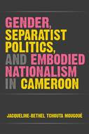 Cover image for 'Gender, Separatist Politics, and Embodied Nationalism in Cameroon'