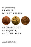 Cover image for 'The Life and Work of Francis Willey Kelsey'