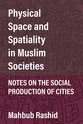 Cover image for 'Physical Space and Spatiality in Muslim Societies'