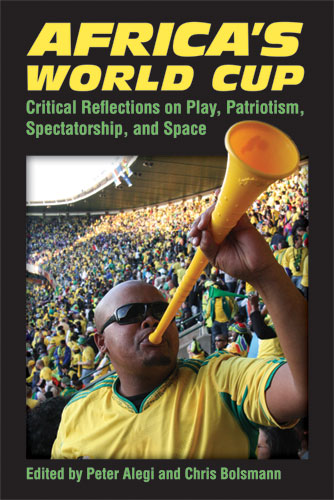 Africa's World Cup: Critical Reflections on Play, Patriotism, Spectatorship, and Space Peter Alegi and Chris Bolsmann