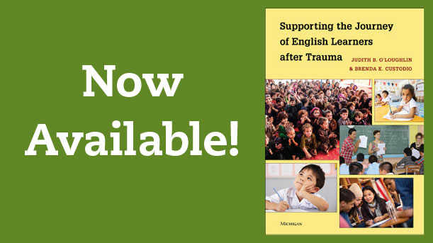 Now Available! Supporting the Journey of English Learners after Trauma by Judith B. OLoughlin and Brenda K. Custodio