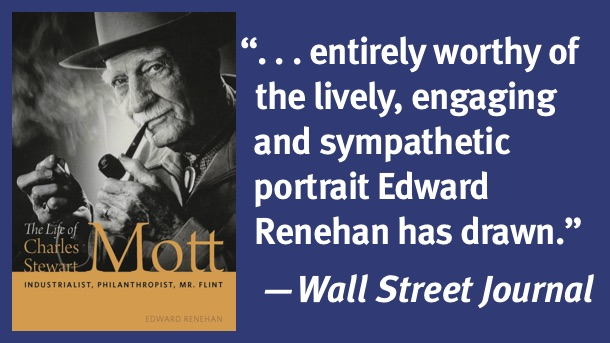 Cover image for The Life of Charles Stewart Mott with a quote: '...entirely worthy of the lively, engaging and sympathetic portrait Edward Renehan has drawn.' -Wall Street Journal