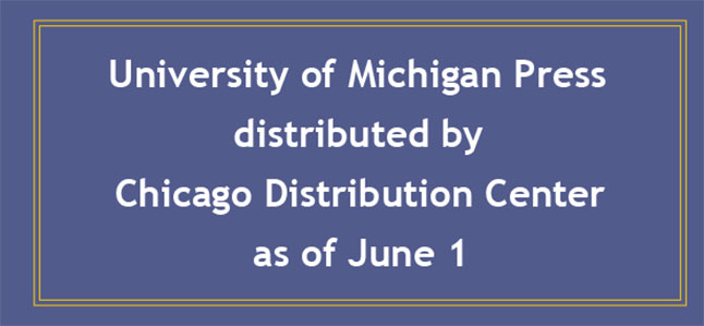University of Michigan Press distributed by Chicago Distribution Center as of June 1